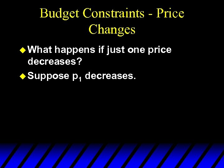 Budget Constraints - Price Changes u What happens if just one price decreases? u