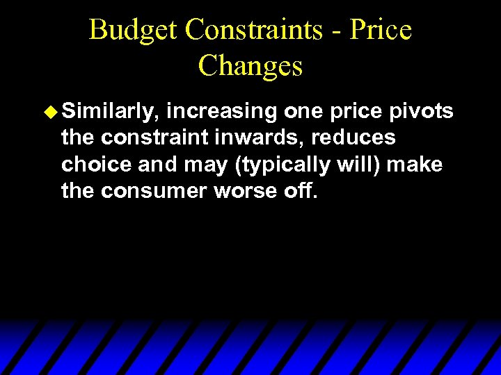 Budget Constraints - Price Changes u Similarly, increasing one price pivots the constraint inwards,