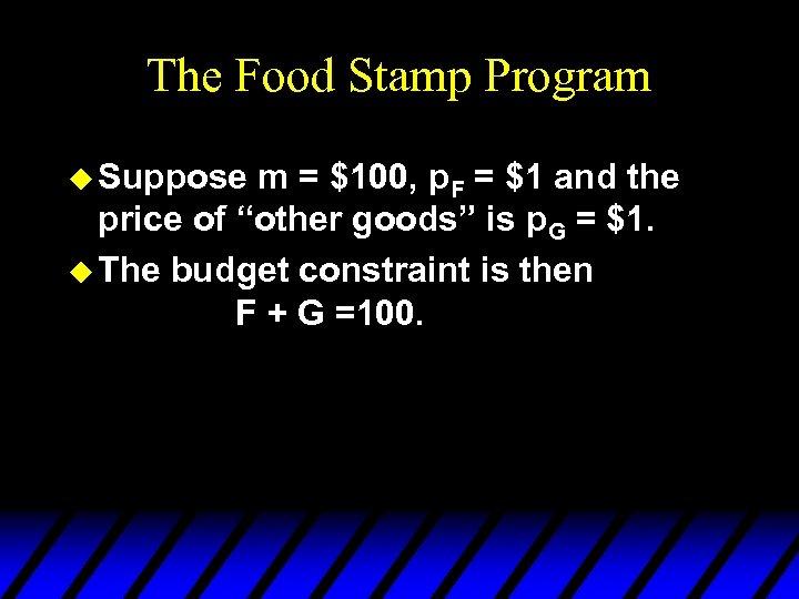 The Food Stamp Program u Suppose m = $100, p. F = $1 and