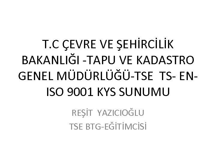 T. C ÇEVRE VE ŞEHİRCİLİK BAKANLIĞI -TAPU VE KADASTRO GENEL MÜDÜRLÜĞÜ-TSE TS- ENISO 9001