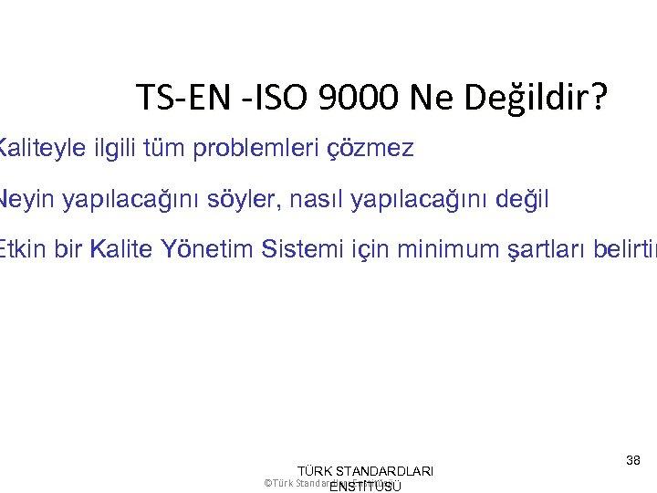 TS-EN -ISO 9000 Ne Değildir? Kaliteyle ilgili tüm problemleri çözmez Neyin yapılacağını söyler, nasıl
