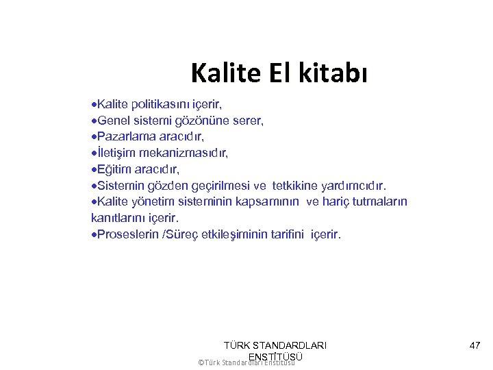 Kalite El kitabı ·Kalite politikasını içerir, ·Genel sistemi gözönüne serer, ·Pazarlama aracıdır, ·İletişim mekanizmasıdır,