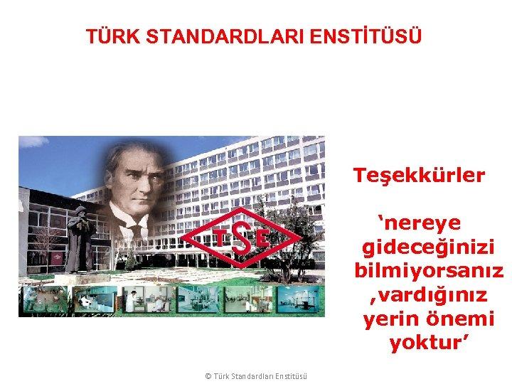 TÜRK STANDARDLARI ENSTİTÜSÜ Teşekkürler 'nereye gideceğinizi bilmiyorsanız , vardığınız yerin önemi yoktur' © Türk