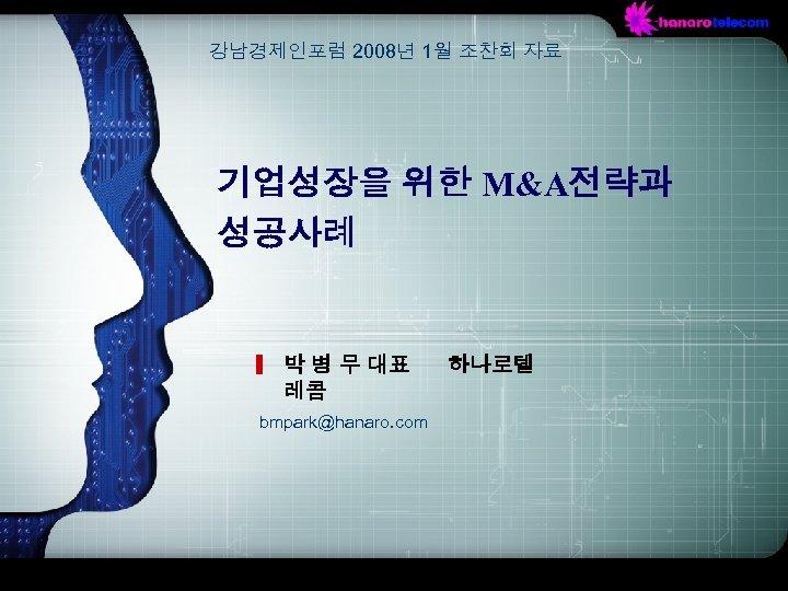 강남경제인포럼 2008년 1월 조찬회 자료 기업성장을 위한 M&A전략과 성공사례 박 병 무 대표 레콤