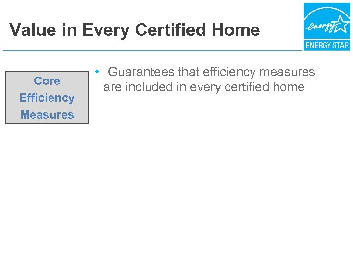Value in Every Certified Home Core Efficiency Measures • Guarantees that efficiency measures are