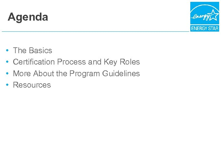 Agenda • • The Basics Certification Process and Key Roles More About the Program