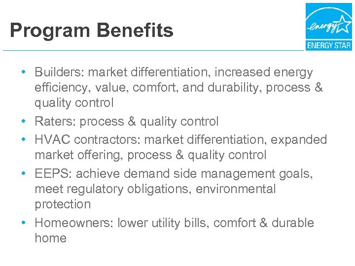 Program Benefits • Builders: market differentiation, increased energy efficiency, value, comfort, and durability, process