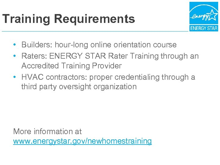 Training Requirements • Builders: hour-long online orientation course • Raters: ENERGY STAR Rater Training