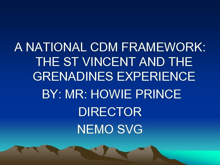 A NATIONAL CDM FRAMEWORK: THE ST VINCENT AND THE GRENADINES EXPERIENCE BY: MR: HOWIE