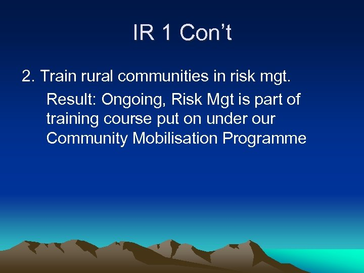 IR 1 Con't 2. Train rural communities in risk mgt. Result: Ongoing, Risk Mgt