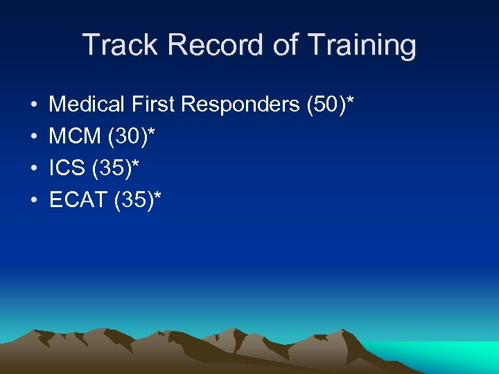 Track Record of Training • • Medical First Responders (50)* MCM (30)* ICS (35)*
