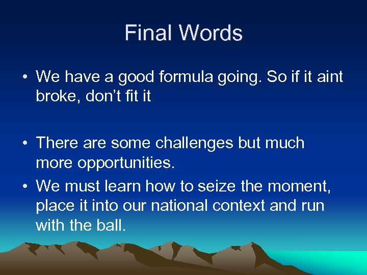 Final Words • We have a good formula going. So if it aint broke,