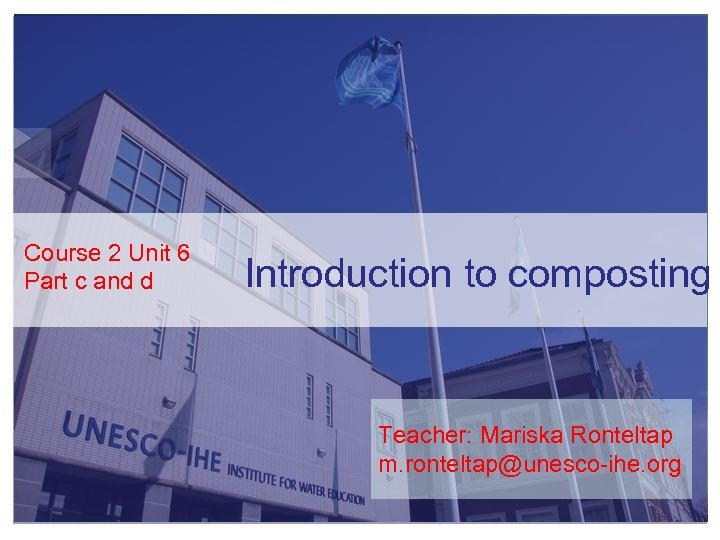 Course 2 Unit 6 Part c and d Introduction to composting Teacher: Mariska Ronteltap