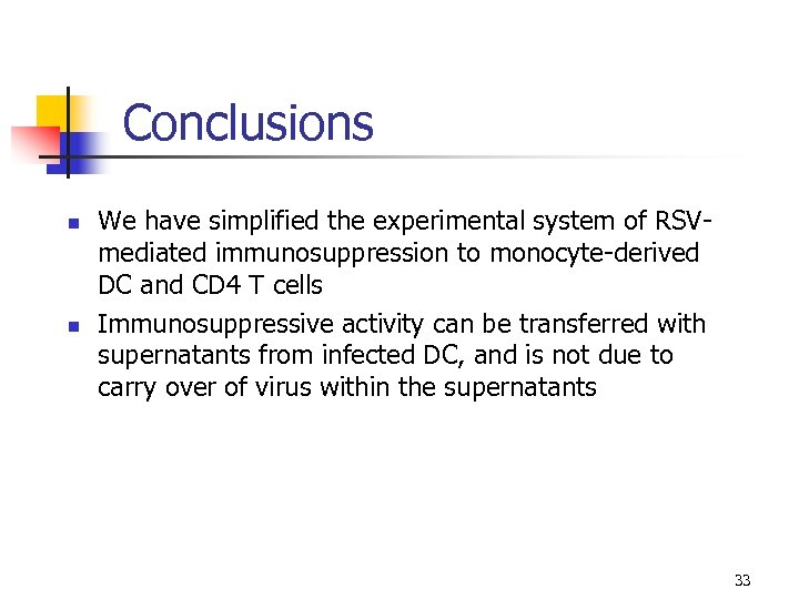 Conclusions n n We have simplified the experimental system of RSVmediated immunosuppression to monocyte-derived