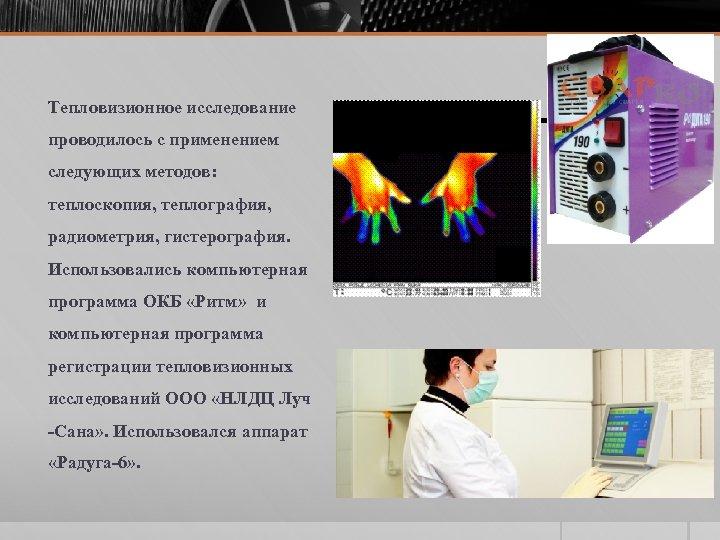 Тепловизионное исследование проводилось с применением следующих методов: теплоскопия, теплография, радиометрия, гистерография. Использовались компьютерная программа