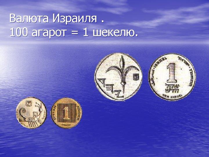 Валюта Израиля. 100 агарот = 1 шекелю.