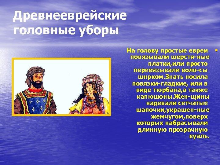 Древнееврейские головные уборы На голову простые евреи повязывали шерстя-ные платки, или просто перевязывали воло-сы