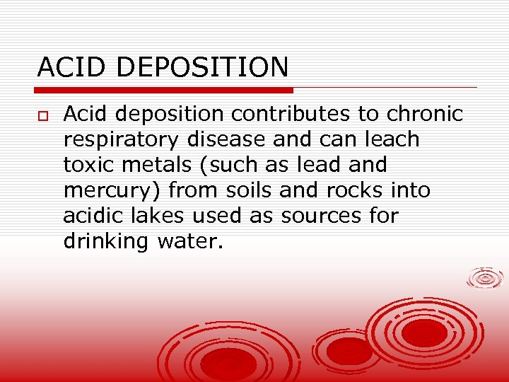 ACID DEPOSITION o Acid deposition contributes to chronic respiratory disease and can leach toxic