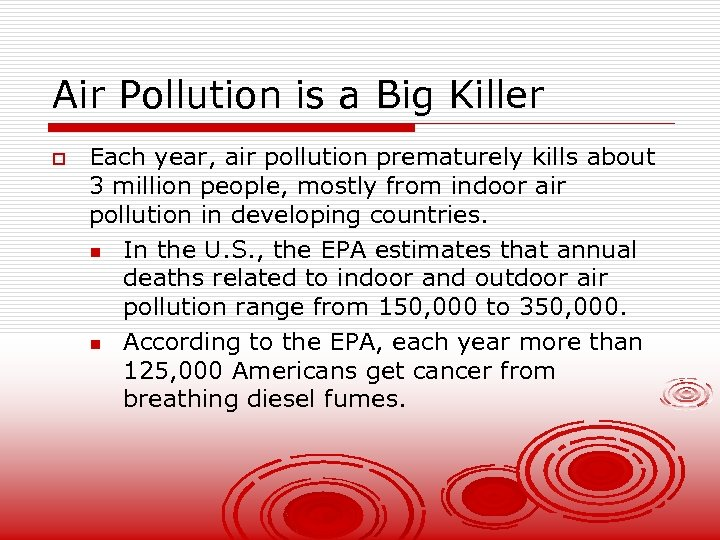 Air Pollution is a Big Killer o Each year, air pollution prematurely kills about