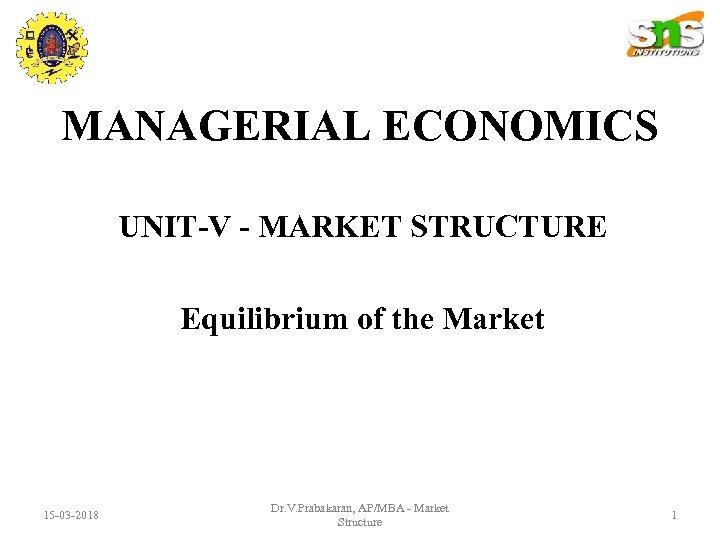 MANAGERIAL ECONOMICS UNIT-V - MARKET STRUCTURE Equilibrium of the Market 15 -03 -2018 Dr.