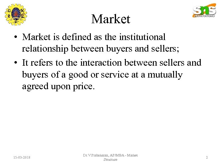 Market • Market is defined as the institutional relationship between buyers and sellers; •