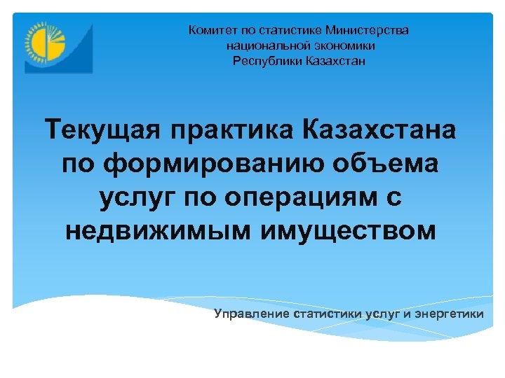 Комитет по статистике Министерства национальной экономики Республики Казахстан Текущая практика Казахстана по формированию объема