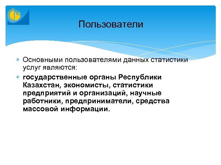 Пользователи Основными пользователями данных статистики услуг являются: государственные органы Республики Казахстан, экономисты, статистики предприятий