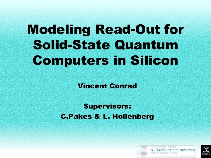 Modeling Read-Out for Solid-State Quantum Computers in Silicon Vincent Conrad Supervisors: C. Pakes &