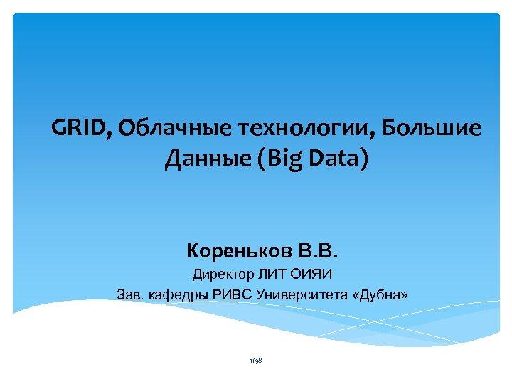 GRID, Облачные технологии, Большие Данные (Big Data) Кореньков В. В. Директор ЛИТ ОИЯИ Зав.