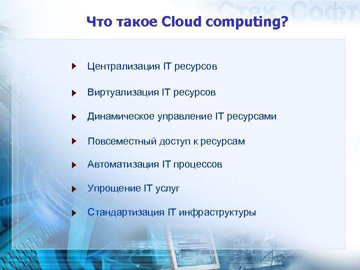 Что такое Cloud computing? Централизация IT ресурсов Виртуализация IT ресурсов Динамическое управление IT ресурсами