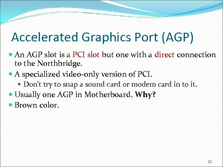 Accelerated Graphics Port (AGP) An AGP slot is a PCI slot but one with