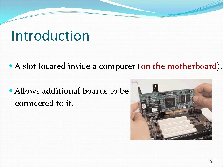 Introduction A slot located inside a computer (on the motherboard). Allows additional boards to