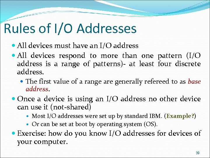 Rules of I/O Addresses All devices must have an I/O address All devices respond