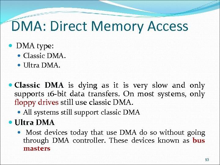 DMA: Direct Memory Access DMA type: Classic DMA. Ultra DMA. Classic DMA is dying