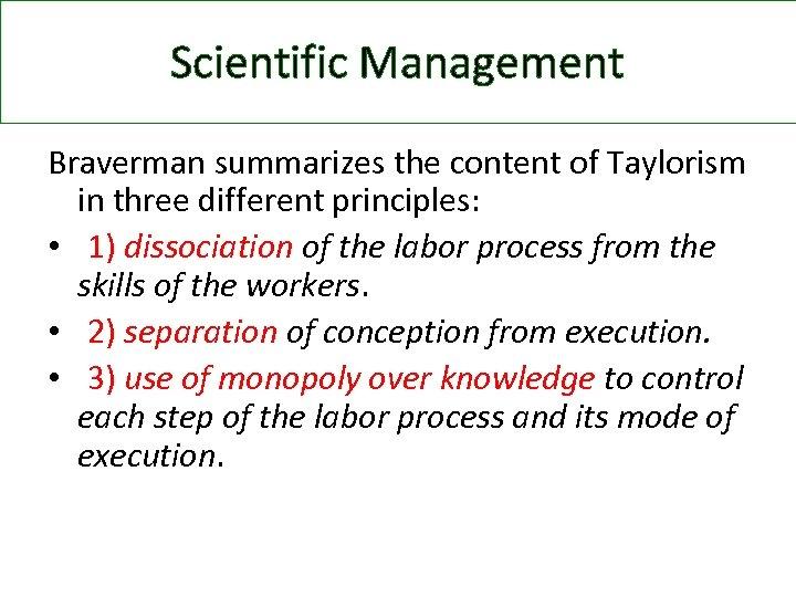 Scientific Management Braverman summarizes the content of Taylorism in three different principles: • 1)