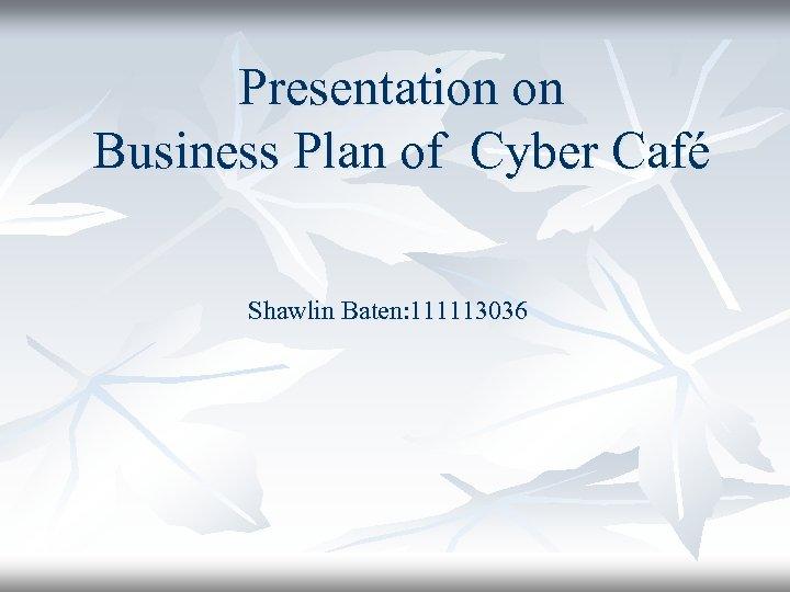 Presentation on Business Plan of Cyber Café Shawlin Baten: 111113036