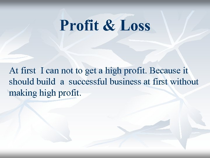 Profit & Loss At first I can not to get a high profit. Because