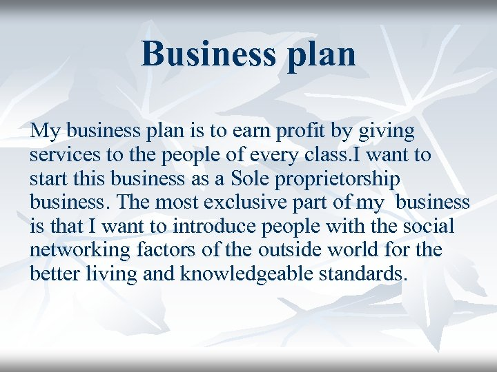 Business plan My business plan is to earn profit by giving services to the
