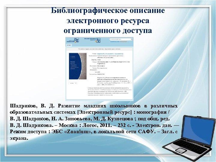 Библиографическое описание электронного ресурса ограниченного доступа Шадриков, В. Д. Развитие младших школьников в различных