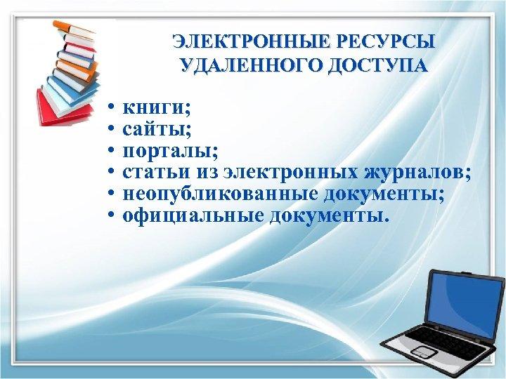 ЭЛЕКТРОННЫЕ РЕСУРСЫ УДАЛЕННОГО ДОСТУПА • • • книги; сайты; порталы; статьи из электронных журналов;