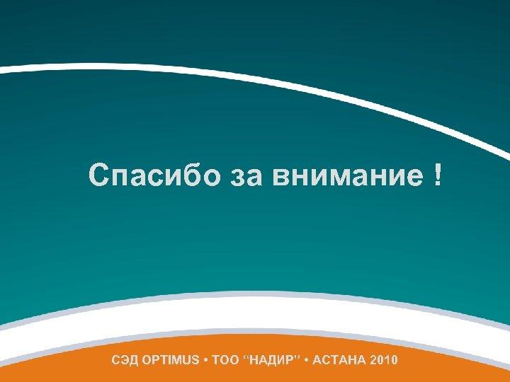 "Спасибо за внимание ! СЭД OPTIMUS • ТОО ""НАДИР"" • АСТАНА 2010"