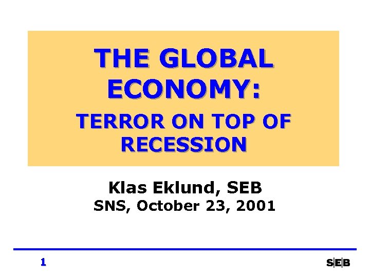 THE GLOBAL ECONOMY: TERROR ON TOP OF RECESSION Klas Eklund, SEB SNS, October 23,
