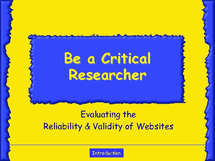 Be a Critical Researcher Evaluating the Reliability & Validity of Websites Introduction