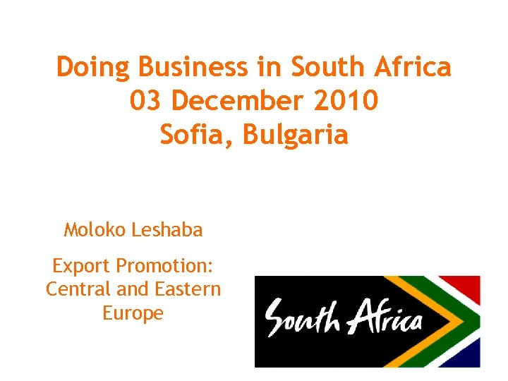 Doing Business in South Africa 03 December 2010 Sofia, Bulgaria Moloko Leshaba Export Promotion: