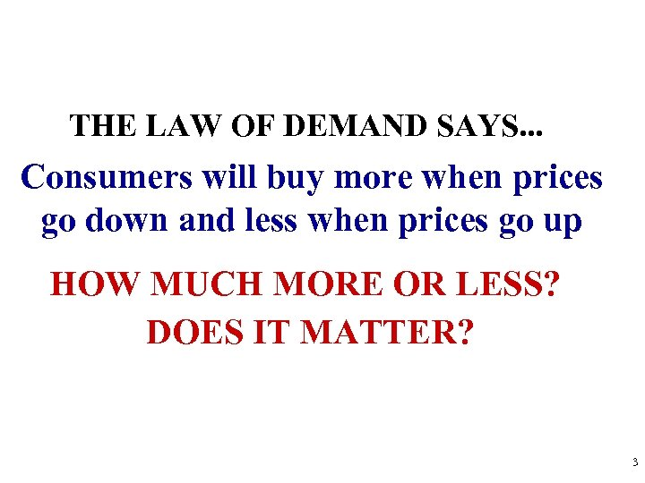 THE LAW OF DEMAND SAYS. . . Consumers will buy more when prices go