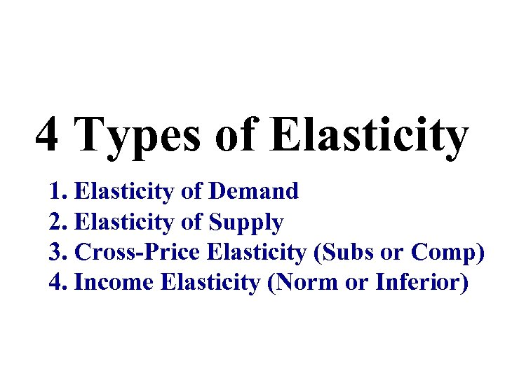 4 Types of Elasticity 1. Elasticity of Demand 2. Elasticity of Supply 3. Cross-Price