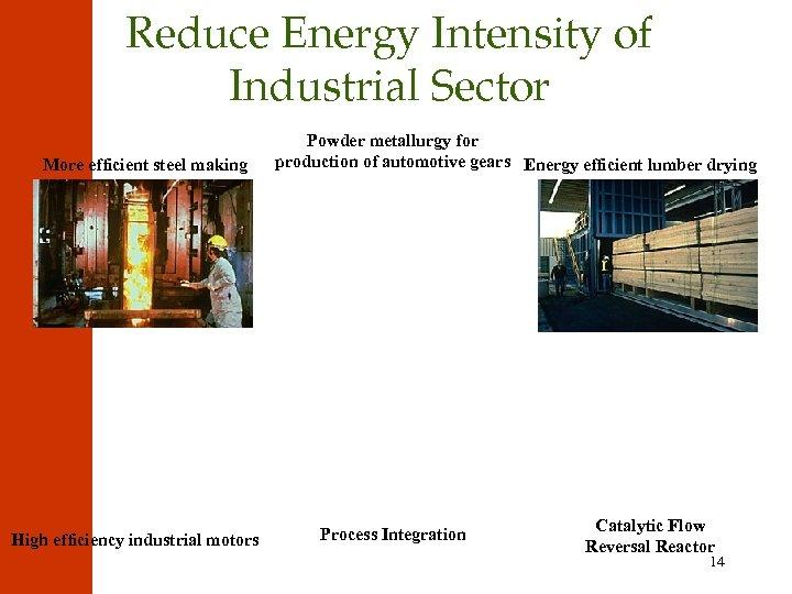 Reduce Energy Intensity of Industrial Sector More efficient steel making High efficiency industrial motors