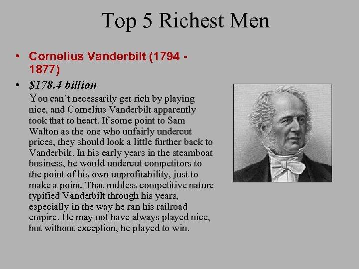 Top 5 Richest Men • Cornelius Vanderbilt (1794 1877) • $178. 4 billion You