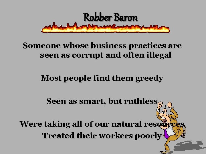 Robber Baron Someone whose business practices are seen as corrupt and often illegal Most