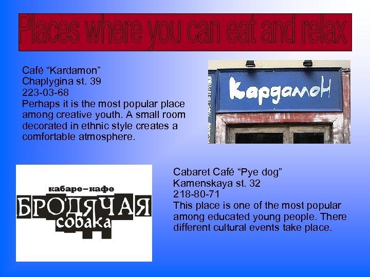 "Café ""Kardamon"" Chaplygina st. 39 223 -03 -68 Perhaps it is the most popular"